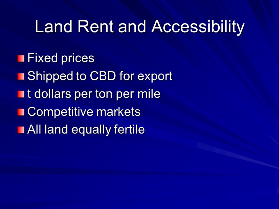 Land Rent and Accessibility Fixed prices Shipped to CBD for export t dollars per ton per mile Competitive markets All land equally fertile
