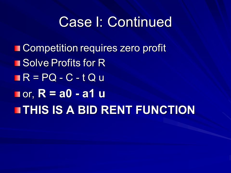 Case I: Continued Competition requires zero profit Solve Profits for R R = PQ - C - t Q u or, R = a0 - a1 u THIS IS A BID RENT FUNCTION