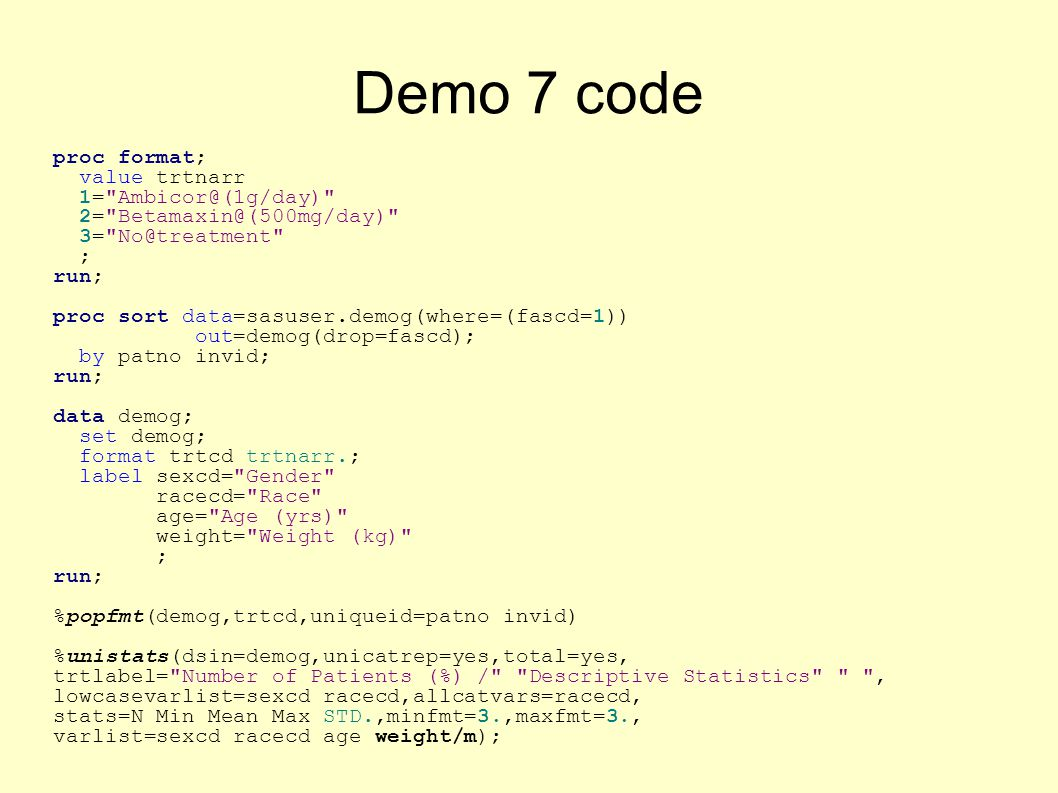 Demo 7 code proc format; value trtnarr 1= Ambicor@(1g/day) 2= Betamaxin@(500mg/day) 3= No@treatment ; run; proc sort data=sasuser.demog(where=(fascd=1)) out=demog(drop=fascd); by patno invid; run; data demog; set demog; format trtcd trtnarr.; label sexcd= Gender racecd= Race age= Age (yrs) weight= Weight (kg) ; run; %popfmt(demog,trtcd,uniqueid=patno invid) %unistats(dsin=demog,unicatrep=yes,total=yes, trtlabel= Number of Patients (%) / Descriptive Statistics , lowcasevarlist=sexcd racecd,allcatvars=racecd, stats=N Min Mean Max STD.,minfmt=3.,maxfmt=3., varlist=sexcd racecd age weight/m);