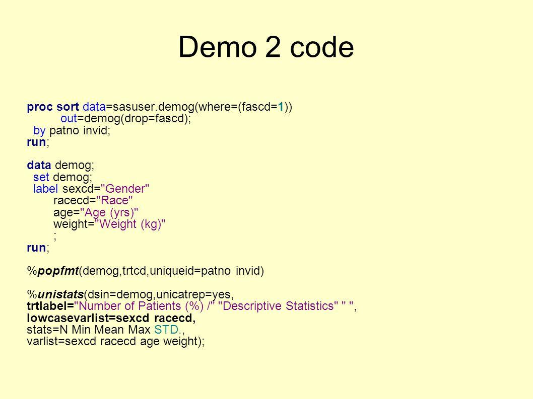 Demo 2 code proc sort data=sasuser.demog(where=(fascd=1)) out=demog(drop=fascd); by patno invid; run; data demog; set demog; label sexcd=