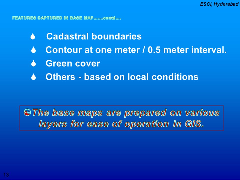 13 ESCI, Hyderabad  Cadastral boundaries  Contour at one meter / 0.5 meter interval.  Green cover  Others - based on local conditions
