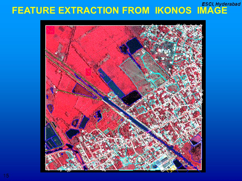 15 ESCI, Hyderabad FEATURE EXTRACTION FROM IKONOS IMAGE