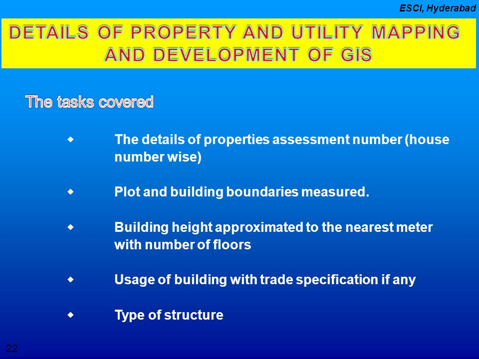 22 ESCI, Hyderabad DETAILS OF PROPERTY AND UTILITY MAPPING AND DEVELOPMENT OF GIS  The details of properties assessment number (house number wise) 