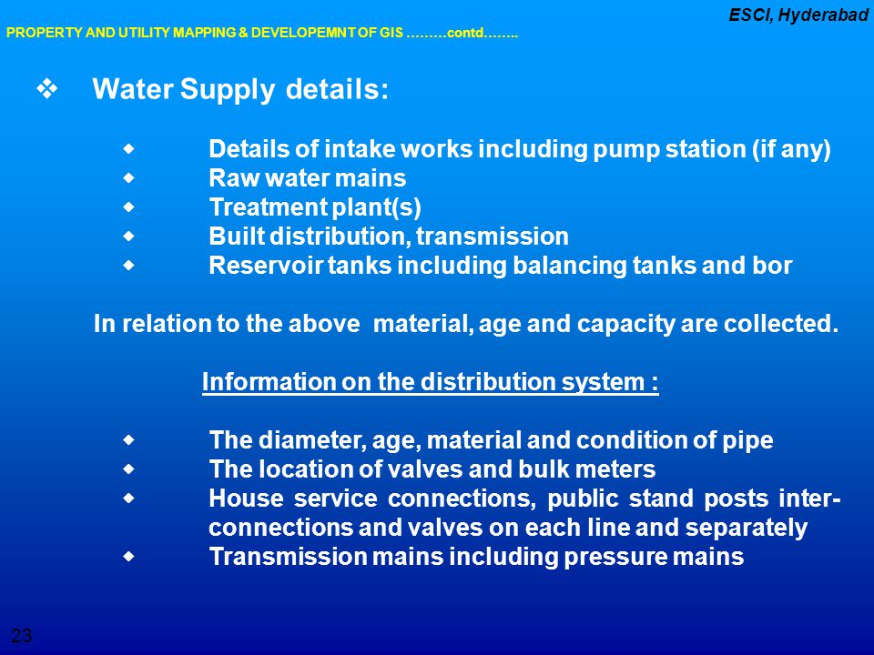 23 ESCI, Hyderabad  Water Supply details:  Details of intake works including pump station (if any)  Raw water mains  Treatment plant(s)  Built di