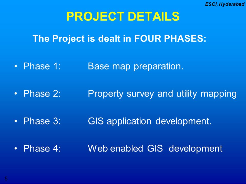 5 ESCI, Hyderabad PROJECT DETAILS The Project is dealt in FOUR PHASES: Phase 1: Base map preparation. Phase 2: Property survey and utility mapping Pha