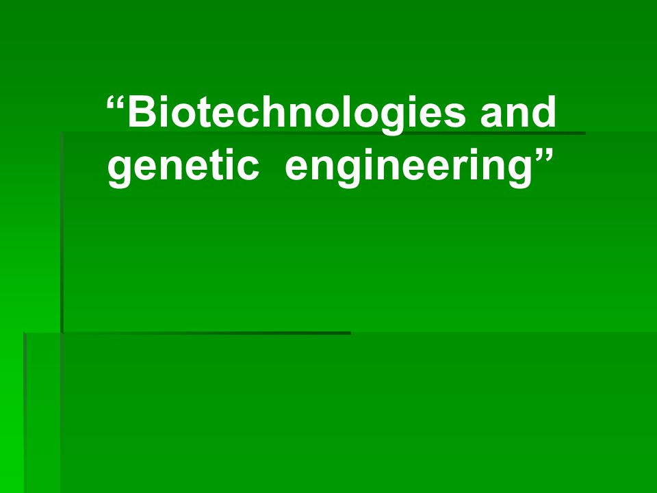 """Biotechnologies and genetic engineering"""