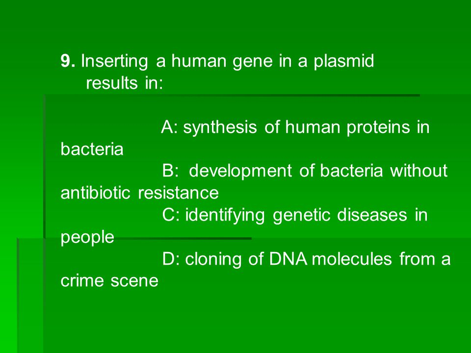 9. Inserting a human gene in a plasmid results in: A: synthesis of human proteins in bacteria B: development of bacteria without antibiotic resistance