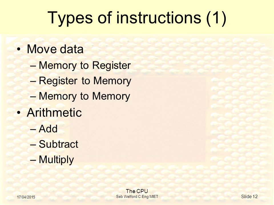 17/04/2015 The CPU Seb Welford C.Eng MIET Slide 12 Types of instructions (1) Move data –Memory to Register –Register to Memory –Memory to Memory Arithmetic –Add –Subtract –Multiply