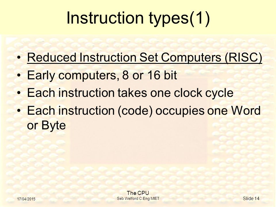 17/04/2015 The CPU Seb Welford C.Eng MIET Slide 14 Instruction types(1) Reduced Instruction Set Computers (RISC) Early computers, 8 or 16 bit Each instruction takes one clock cycle Each instruction (code) occupies one Word or Byte