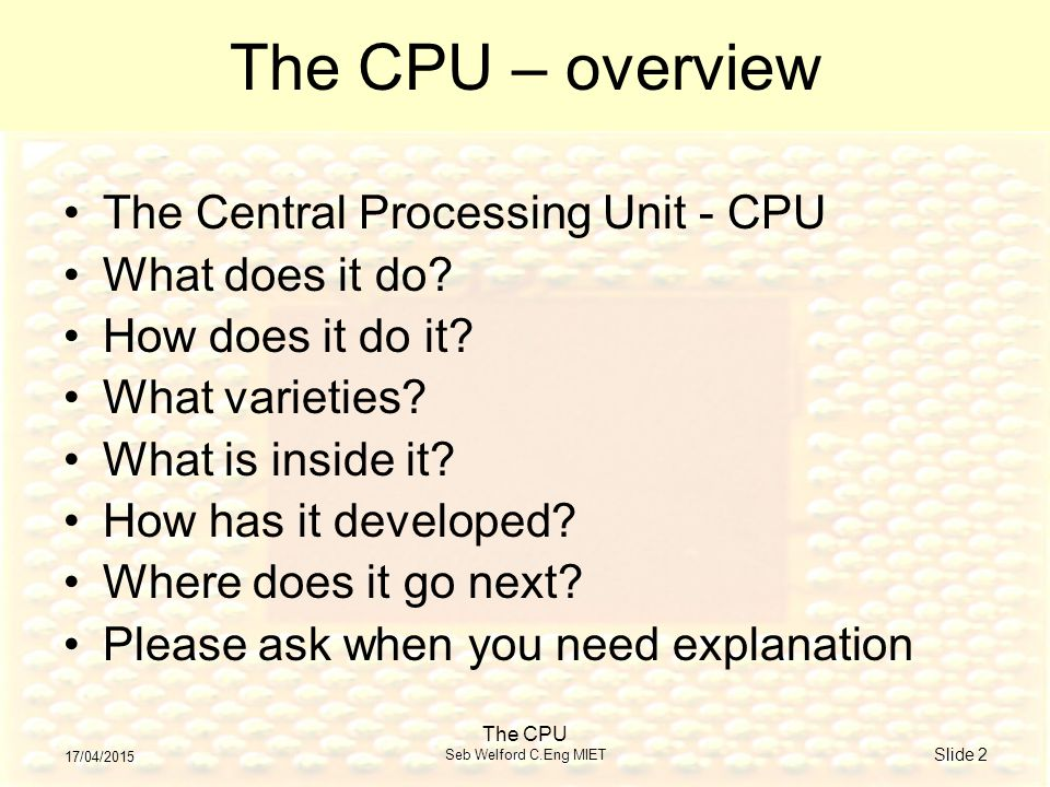 17/04/2015 The CPU Seb Welford C.Eng MIET Slide 2 The CPU – overview The Central Processing Unit - CPU What does it do.