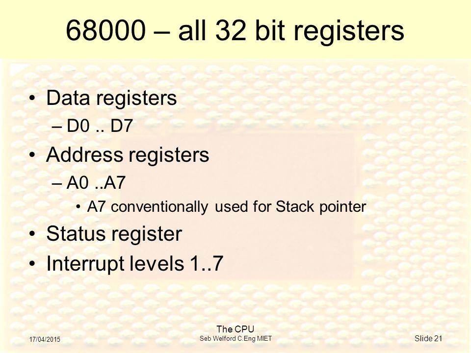 17/04/2015 The CPU Seb Welford C.Eng MIET Slide 21 68000 – all 32 bit registers Data registers –D0..