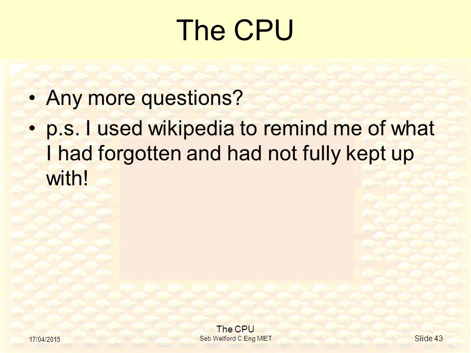 17/04/2015 The CPU Seb Welford C.Eng MIET Slide 43 The CPU Any more questions.