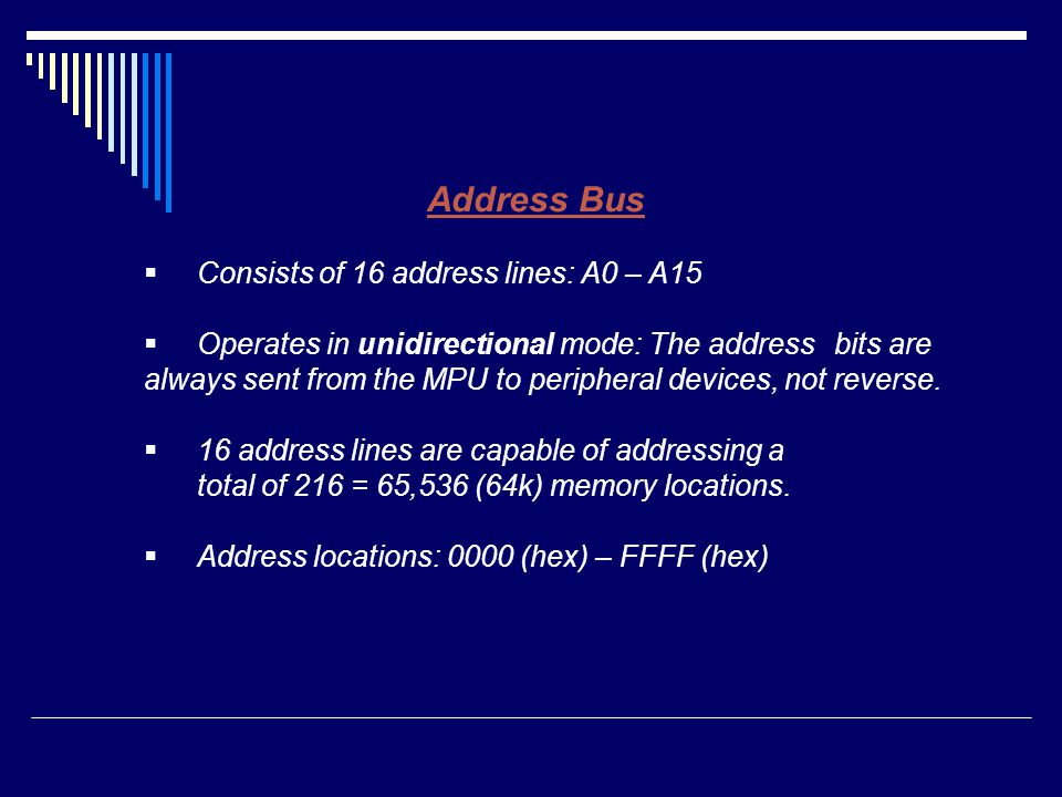 Address Bus  Consists of 16 address lines: A0 – A15  Operates in unidirectional mode: The address bits are always sent from the MPU to peripheral de