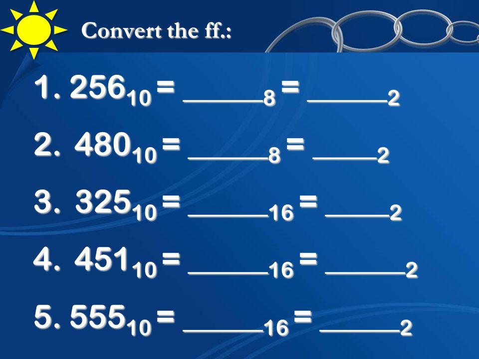Convert the ff.: 1.256 10 = _____ 8 = _____ 2 2. 480 10 = _____ 8 = ____ 2 3.