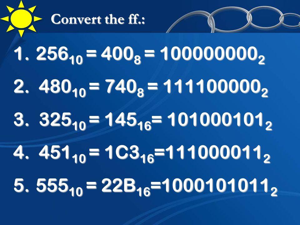 Convert the ff.: 1.256 10 = 400 8 = 100000000 2 2.