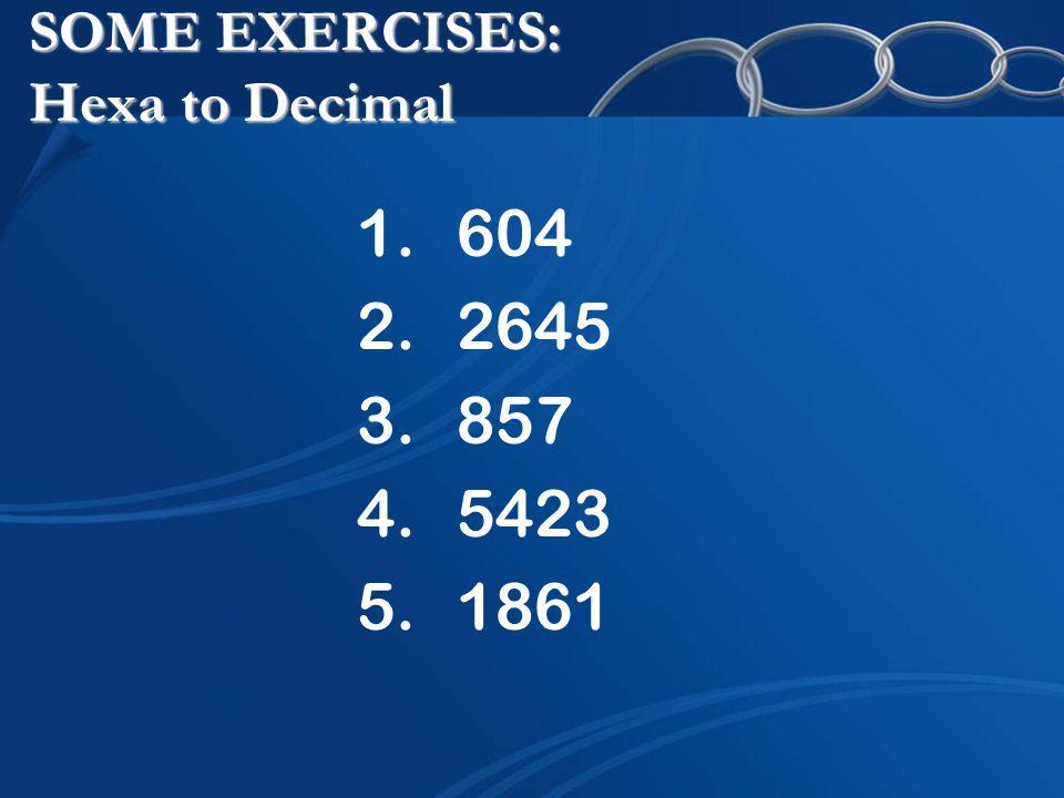 SOME EXERCISES: Hexa to Decimal 1.604 2.2645 3.857 4.5423 5.1861