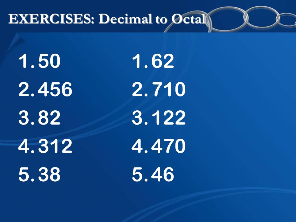 EXERCISES: Decimal to Octal 1.50 2.456 3.82 4.312 5.38 1.62 2.710 3.122 4.470 5.46
