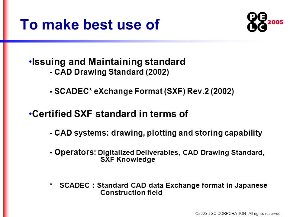 ©2005 JGC CORPORATION All rights reserved. To make best use of Issuing and Maintaining standard - CAD Drawing Standard (2002) - SCADEC* eXchange Forma