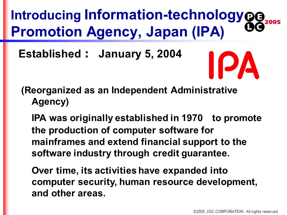 ©2005 JGC CORPORATION All rights reserved. Introducing Information-technology Promotion Agency, Japan (IPA) Established : January 5, 2004 (Reorganized