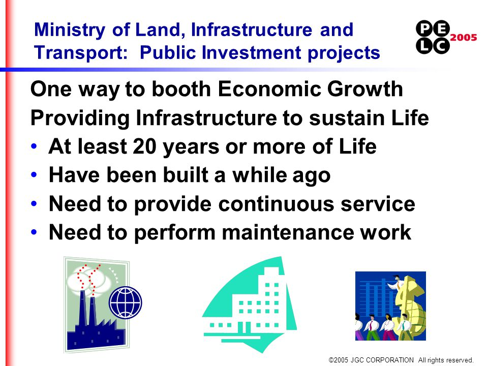 ©2005 JGC CORPORATION All rights reserved. Ministry of Land, Infrastructure and Transport: Public Investment projects One way to booth Economic Growth