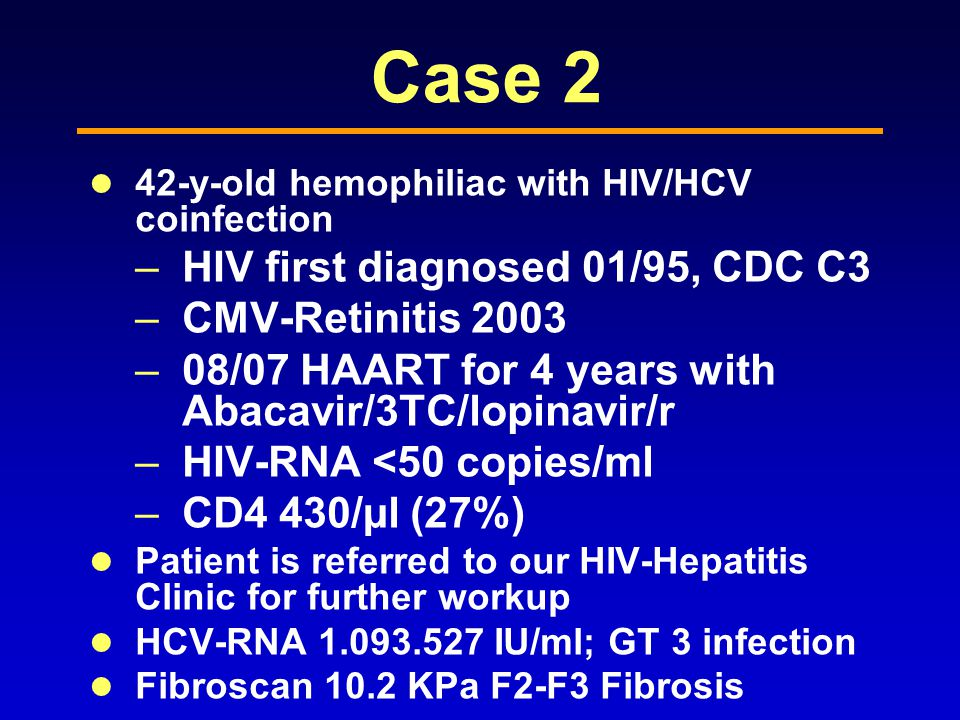 Case 2 42-y-old hemophiliac with HIV/HCV coinfection –HIV first diagnosed 01/95, CDC C3 –CMV-Retinitis 2003 –08/07 HAART for 4 years with Abacavir/3TC