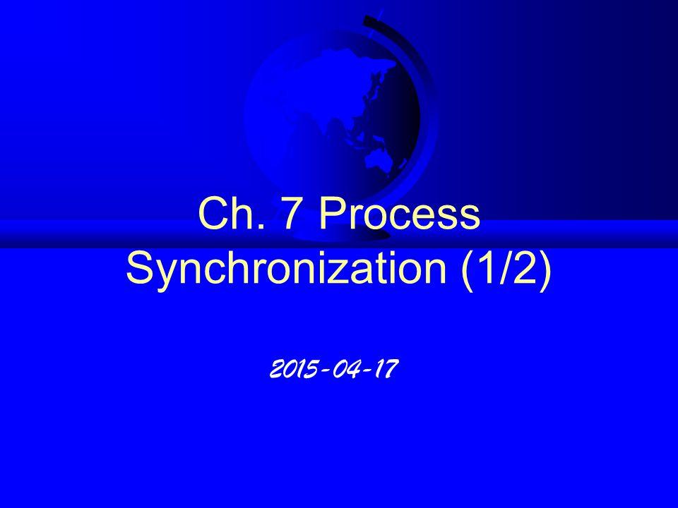 Ch. 7 Process Synchronization (1/2) 2015-04-17