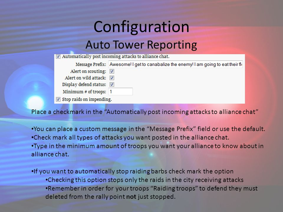 Configuration Auto Tower Reporting Place a checkmark in the Automatically post incoming attacks to alliance chat You can place a custom message in the Message Prefix field or use the default.