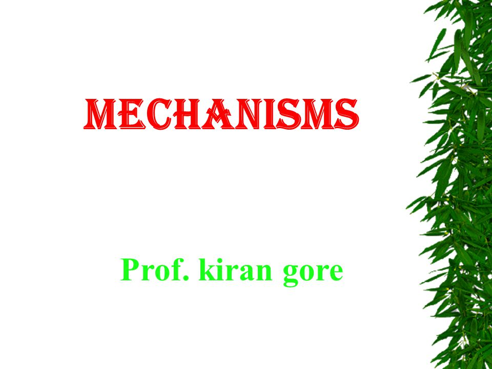 MECHANISMS  Mechanisms are used to obtain required motion in machines.