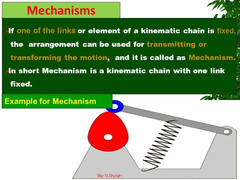 Mechanisms  If one of the links or element of a kinematic chain is fixed, the arrangement can be used for transmitting or transforming the motion, an