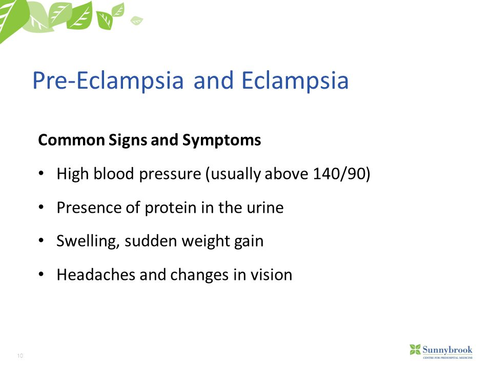 10 Pre-Eclampsia and Eclampsia Common Signs and Symptoms High blood pressure (usually above 140/90) Presence of protein in the urine Swelling, sudden weight gain Headaches and changes in vision