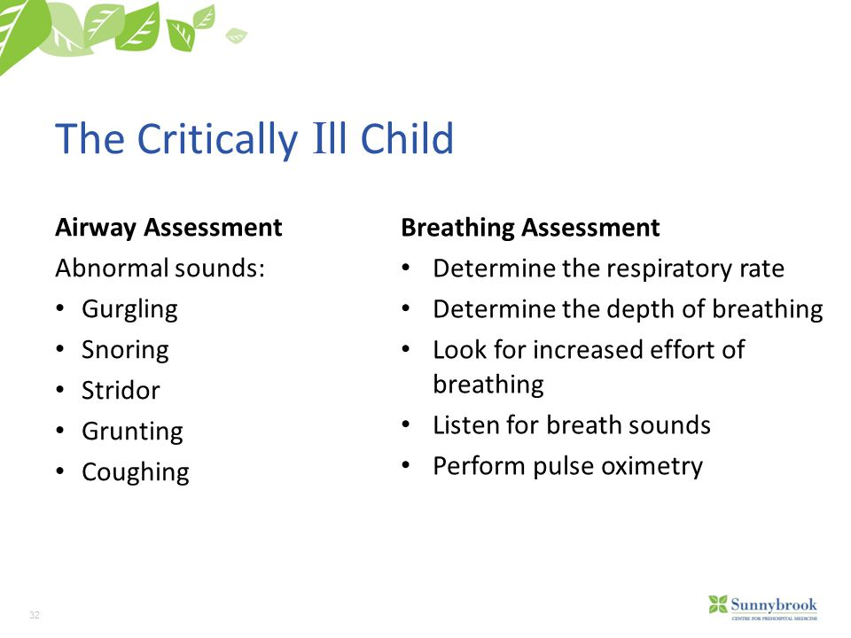 32 The Critically I ll Child Airway Assessment Abnormal sounds: Gurgling Snoring Stridor Grunting Coughing Breathing Assessment Determine the respiratory rate Determine the depth of breathing Look for increased effort of breathing Listen for breath sounds Perform pulse oximetry