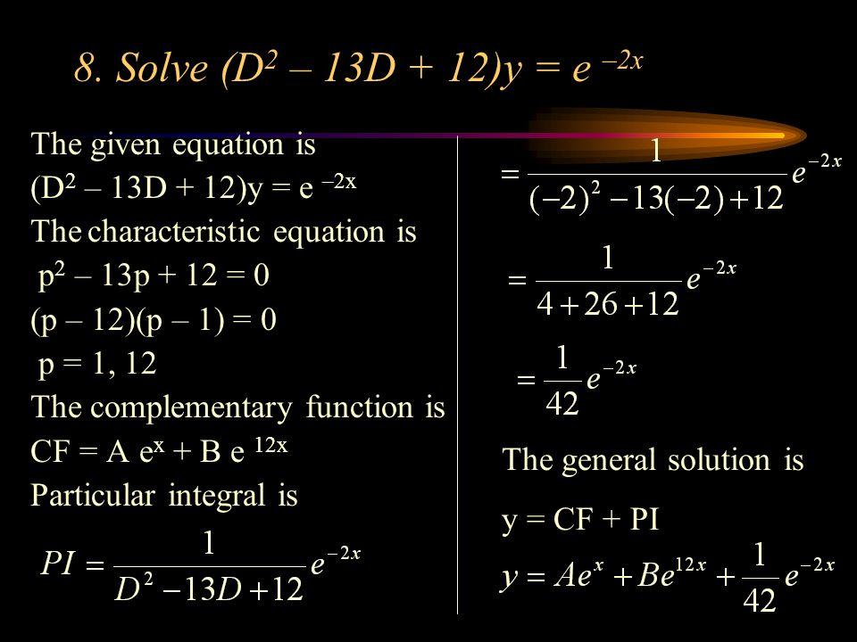 8. Solve (D 2 – 13D + 12)y = e –2x The given equation is (D 2 – 13D + 12)y = e –2x The characteristic equation is p 2 – 13p + 12 = 0 (p – 12)(p – 1) =