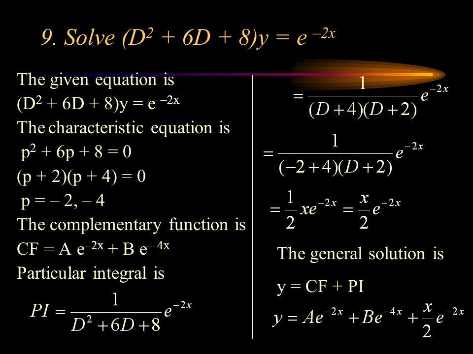 9. Solve (D 2 + 6D + 8)y = e –2x The given equation is (D 2 + 6D + 8)y = e –2x The characteristic equation is p 2 + 6p + 8 = 0 (p + 2)(p + 4) = 0 p =