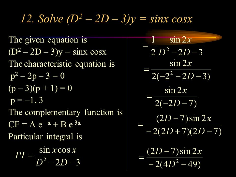 12. Solve (D 2 – 2D – 3)y = sinx cosx The given equation is (D 2 – 2D – 3)y = sinx cosx The characteristic equation is p 2 – 2p – 3 = 0 (p – 3)(p + 1)