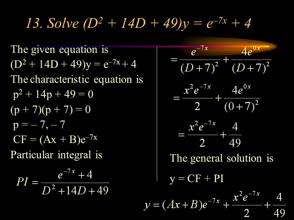 13. Solve (D 2 + 14D + 49)y = e –7x + 4 The given equation is (D 2 + 14D + 49)y = e –7x + 4 The characteristic equation is p 2 + 14p + 49 = 0 (p + 7)(