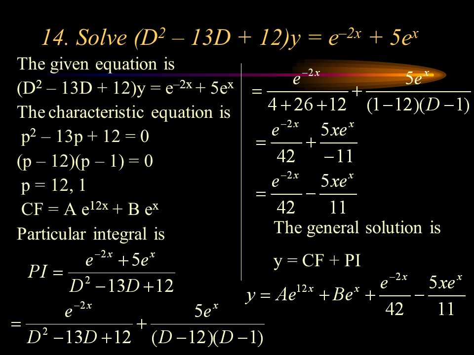 14. Solve (D 2 – 13D + 12)y = e –2x + 5e x The given equation is (D 2 – 13D + 12)y = e –2x + 5e x The characteristic equation is p 2 – 13p + 12 = 0 (p