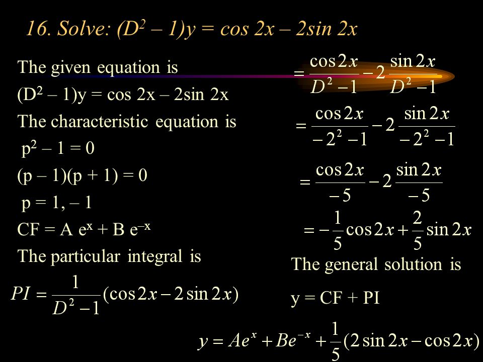 16. Solve: (D 2 – 1)y = cos 2x – 2sin 2x The given equation is (D 2 – 1)y = cos 2x – 2sin 2x The characteristic equation is p 2 – 1 = 0 (p – 1)(p + 1)