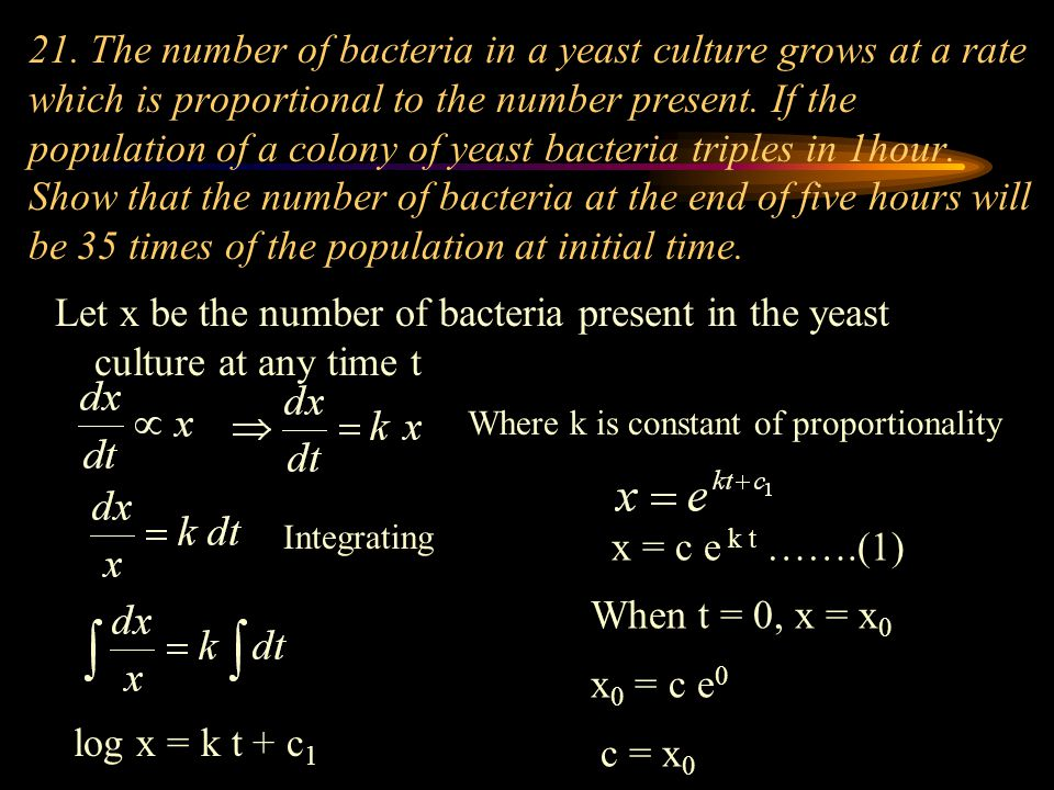 21. The number of bacteria in a yeast culture grows at a rate which is proportional to the number present. If the population of a colony of yeast bact