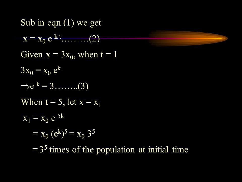 Sub in eqn (1) we get x = x 0 e k t ………(2) Given x = 3x 0, when t = 1 3x 0 = x 0 e k  e k = 3……..(3) When t = 5, let x = x 1 x 1 = x 0 e 5k = x 0 (e