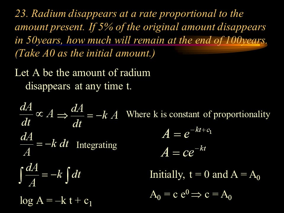 23. Radium disappears at a rate proportional to the amount present. If 5% of the original amount disappears in 50years, how much will remain at the en