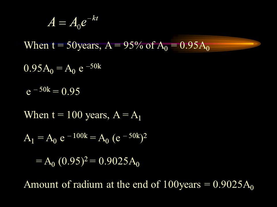When t = 50years, A = 95% of A 0 = 0.95A 0 0.95A 0 = A 0 e –50k e – 50k = 0.95 When t = 100 years, A = A 1 A 1 = A 0 e – 100k = A 0 (e – 50k ) 2 = A 0