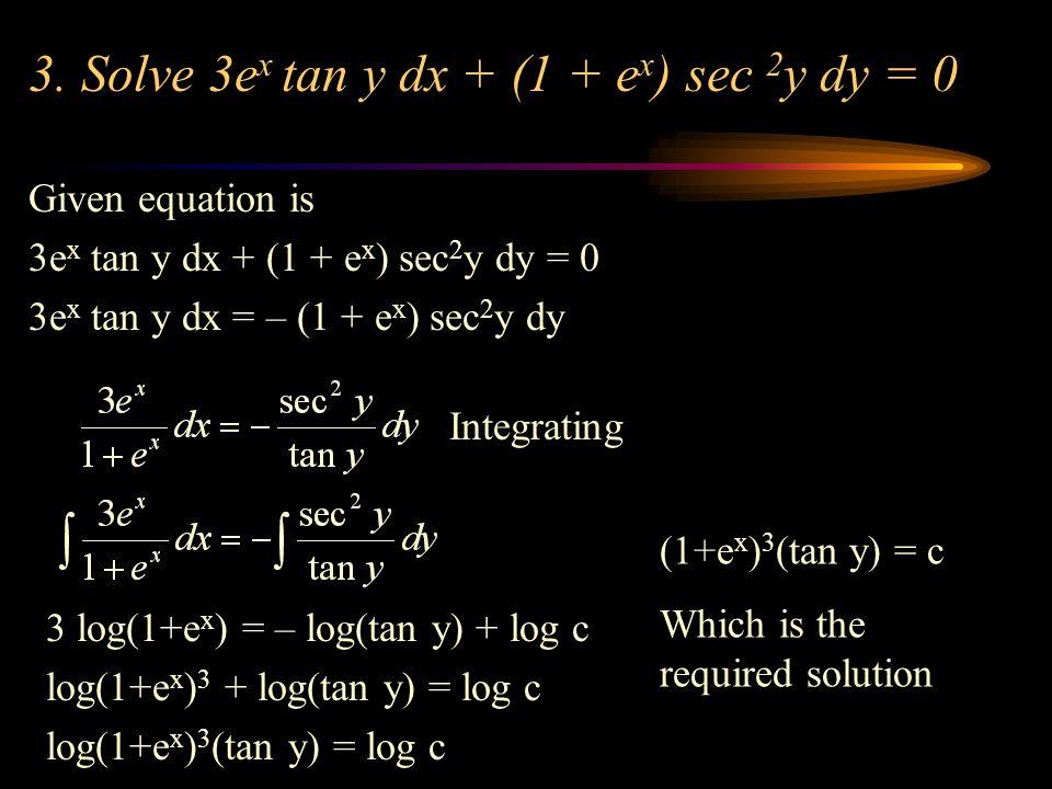3. Solve 3e x tan y dx + (1 + e x ) sec 2 y dy = 0 Given equation is 3e x tan y dx + (1 + e x ) sec 2 y dy = 0 3e x tan y dx = – (1 + e x ) sec 2 y dy