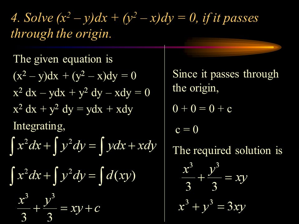 4. Solve (x 2 – y)dx + (y 2 – x)dy = 0, if it passes through the origin. The given equation is (x 2 – y)dx + (y 2 – x)dy = 0 x 2 dx – ydx + y 2 dy – x