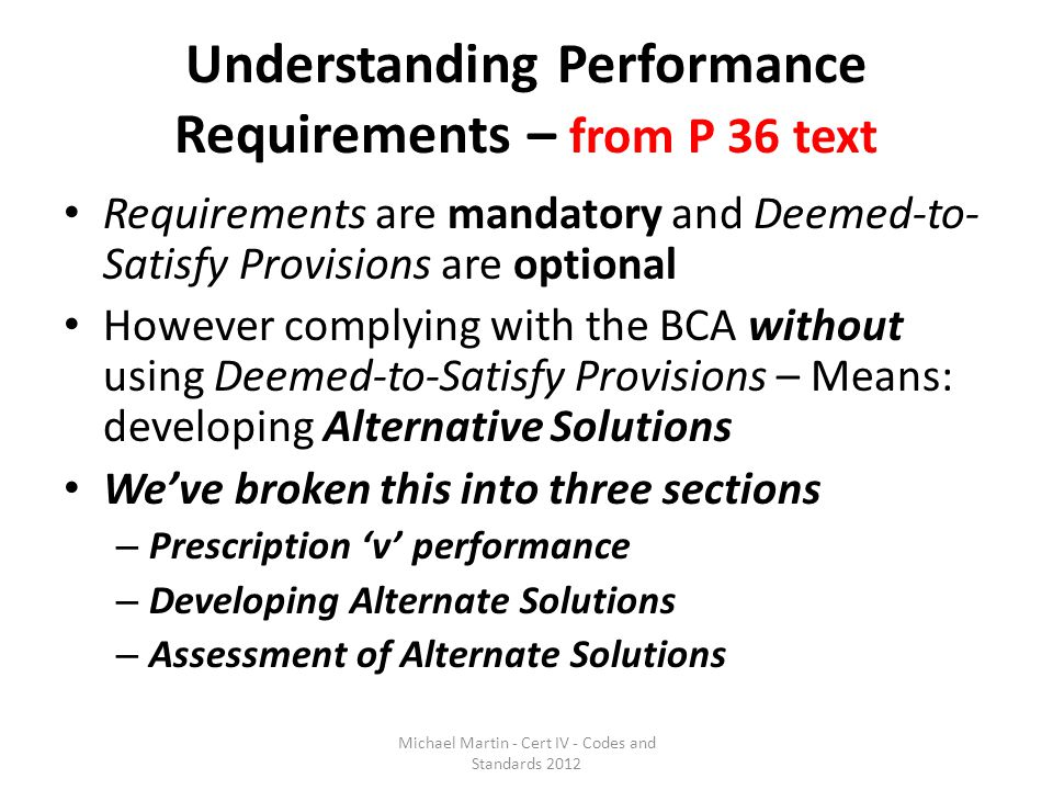 Understanding Performance Requirements – from P 36 text Requirements are mandatory and Deemed-to- Satisfy Provisions are optional However complying wi