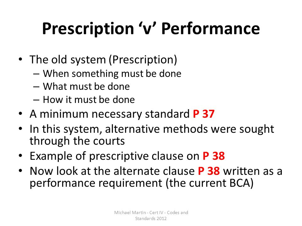 Prescription 'v' Performance The old system (Prescription) – When something must be done – What must be done – How it must be done A minimum necessary standard P 37 In this system, alternative methods were sought through the courts Example of prescriptive clause on P 38 Now look at the alternate clause P 38 written as a performance requirement (the current BCA) Michael Martin - Cert IV - Codes and Standards 2012