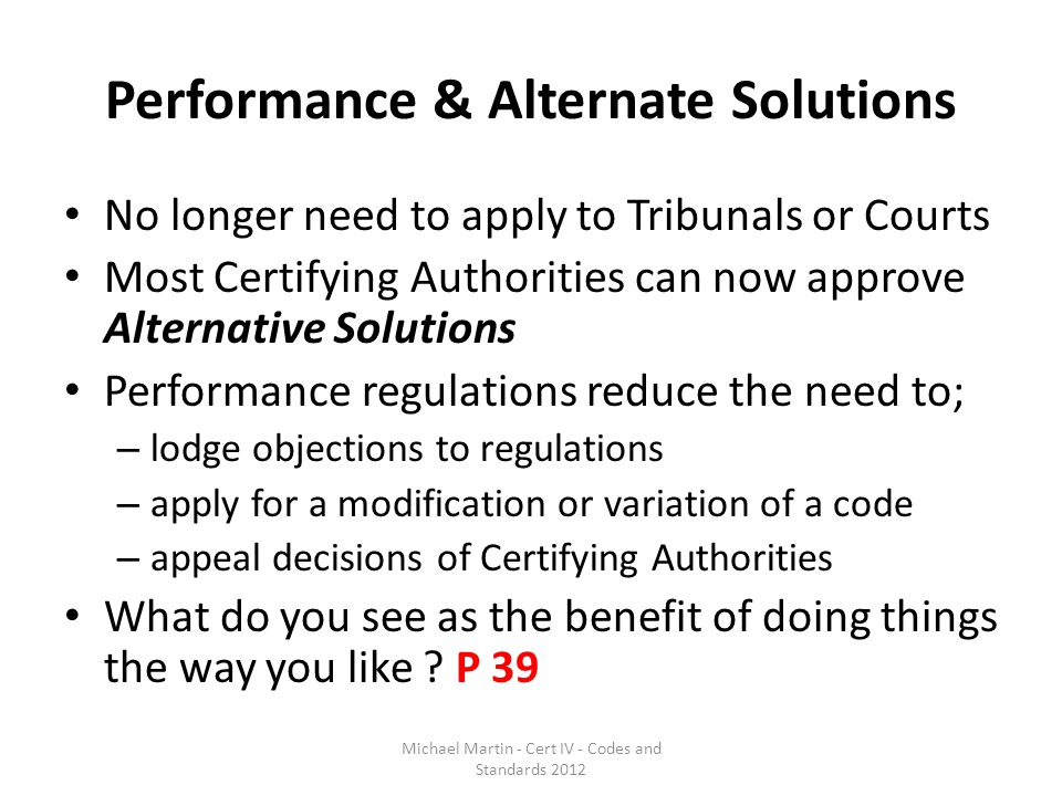 Performance & Alternate Solutions No longer need to apply to Tribunals or Courts Most Certifying Authorities can now approve Alternative Solutions Per