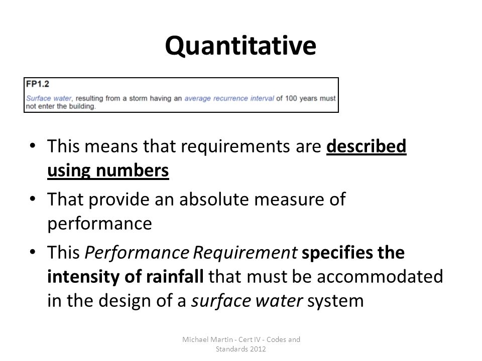 Quantitative This means that requirements are described using numbers That provide an absolute measure of performance This Performance Requirement specifies the intensity of rainfall that must be accommodated in the design of a surface water system Michael Martin - Cert IV - Codes and Standards 2012