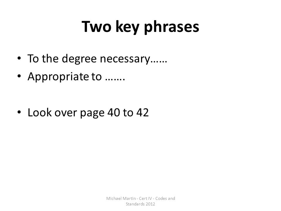 Two key phrases To the degree necessary…… Appropriate to ……. Look over page 40 to 42 Michael Martin - Cert IV - Codes and Standards 2012