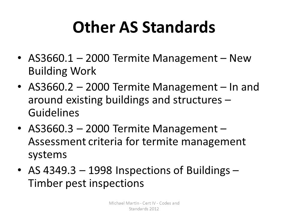 Other AS Standards AS3660.1 – 2000 Termite Management – New Building Work AS3660.2 – 2000 Termite Management – In and around existing buildings and st