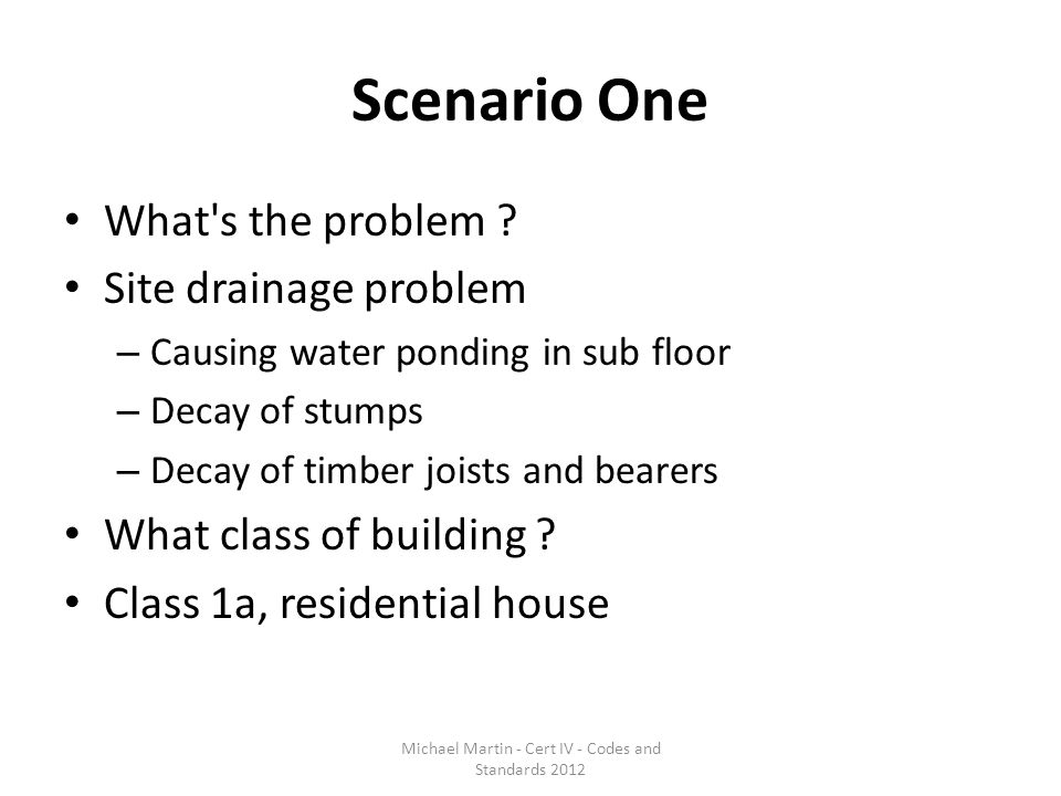 Scenario One What's the problem ? Site drainage problem – Causing water ponding in sub floor – Decay of stumps – Decay of timber joists and bearers Wh